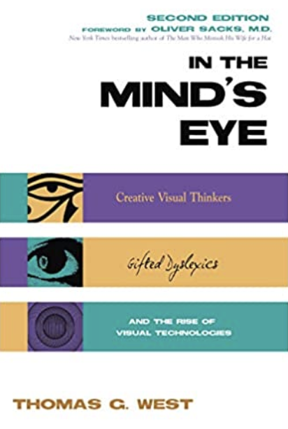 In the Mind's Eye: Creative Visual Thinkers, Gifted Dyslexics, and the Rise of Visual Technologies